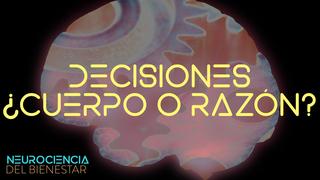 ¿Tomamos las decisiones con el cuerpo o con la razón?