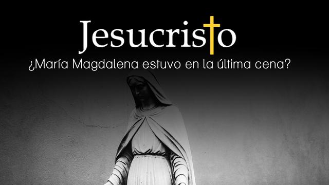¿María Magdalena estuvo realmente en la última cena?
